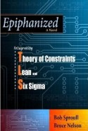 Epiphanized: Integrating Theory of Constraints, Lean and Six Sigma by Bob Sproull and Bruce Nelson Written as a business novel, Epiphanized: Integrating Theory of Constraints, Lean and Six Sigma, is...